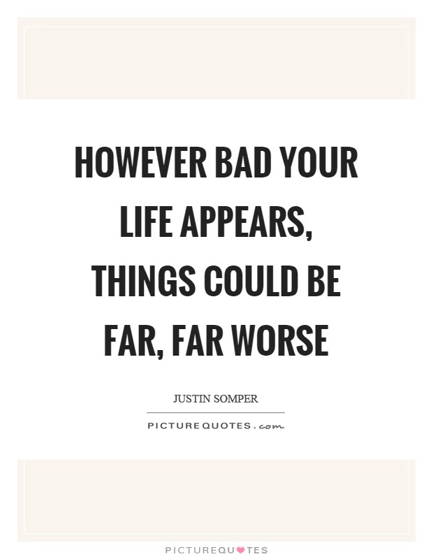 However Bad Your Life Appears Things Could Be Far Far Worse