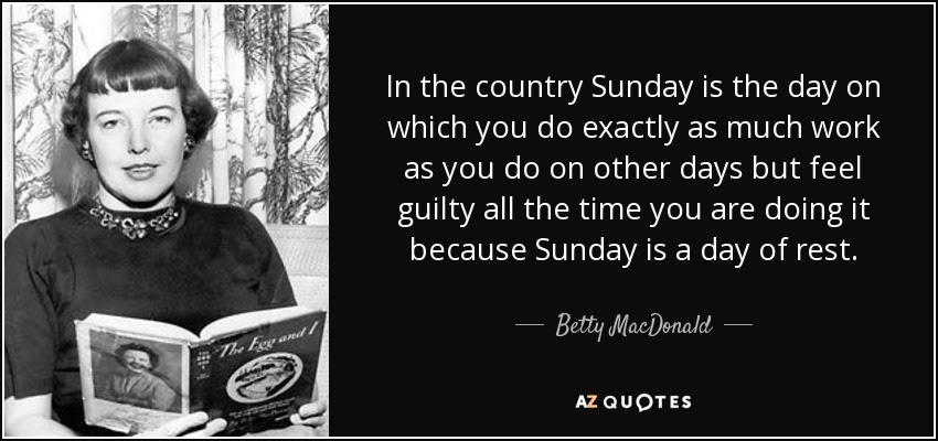 In the country Sunday is the day on which you do exactly as much work as you do on other days but feel guilty all the time you are doing it because Sunday is a day of rest. - Betty MacDonald