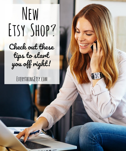 New Etsy Shop? Tips to Start You Off Right! {Etsy Business} - EverythingEtsy.com