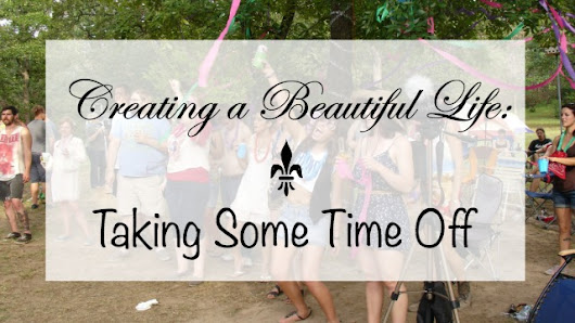 Creating a Beautiful Life: Taking Some Time Off - Life with Dee