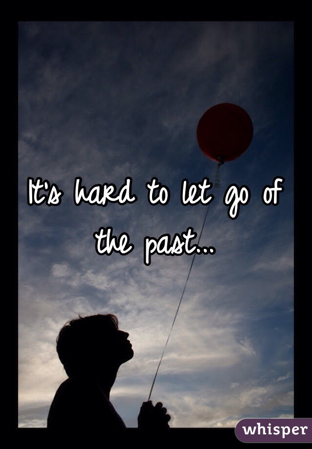 Its Hard To Let Go Of The Past