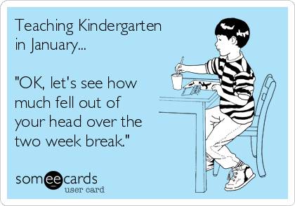 Funny Workplace Ecard: Teaching Kindergarten in January... 'OK, let's see how much fell out of your head over the two week break.'