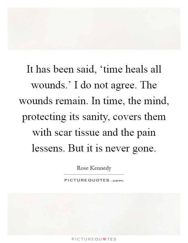 It Has Been Said Time Heals All Wounds I Do Not Agree