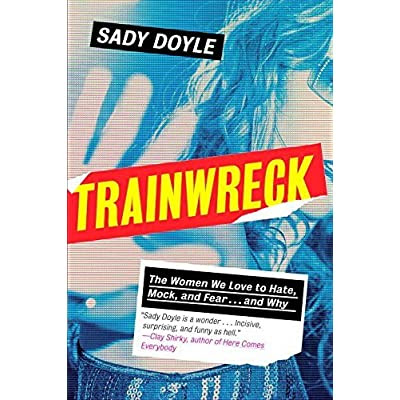 Trainwreck: The Women We Love to Hate, Mock, and Fear... and Why by Sady Doyle — Reviews, Discussion, Bookclubs, Lists