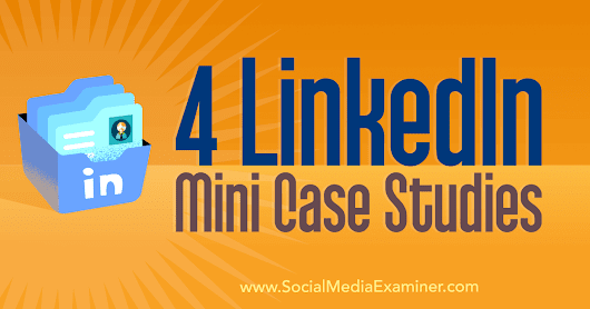 4 LinkedIn Mini Case Studies : Social Media Examiner