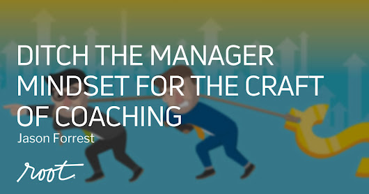 Ditch the Manager Mindset for the Craft of Coaching | Root Inc