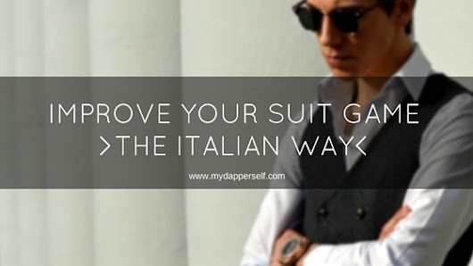 How To Improve Your Suit Game The Italian Way - My Dapper Self