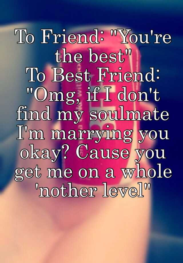 To Friend Youre The Best To Best Friend Omg If I Dont Find