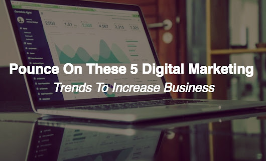 Pounce On These 5 Digital Marketing Trends to Increase Business In 2018