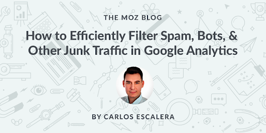How to Efficiently Filter Spam, Bots, & Other Junk Traffic in Google Analytics - Moz