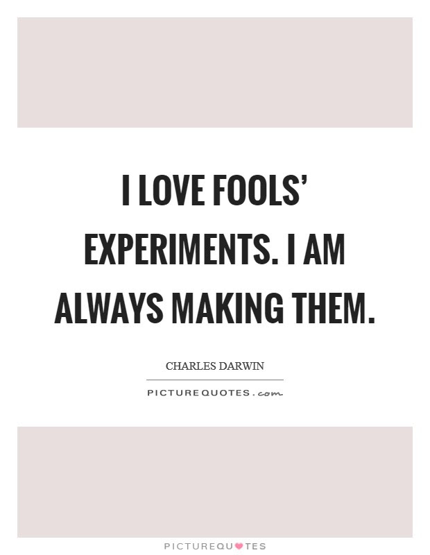 I Love Fools Experiments I Am Always Making Them Picture Quotes