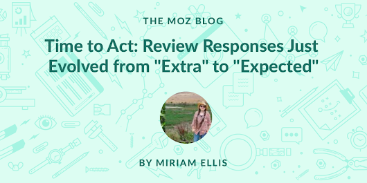 "Time to Act: Review Responses Just Evolved from ""Extra"" to ""Expected"" - Moz"
