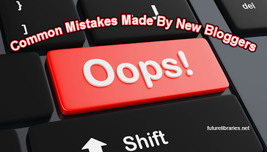 Common Mistakes Made By New Bloggers | Future Libraries