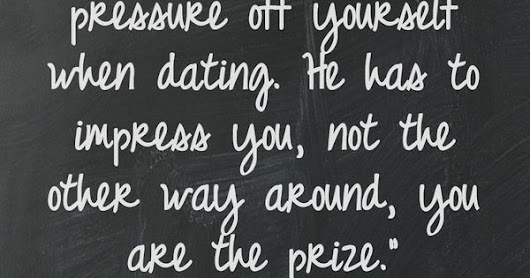 """Women take the pressure off yourself when dating. He has to impress you, not the other way around, you are the prize."" 