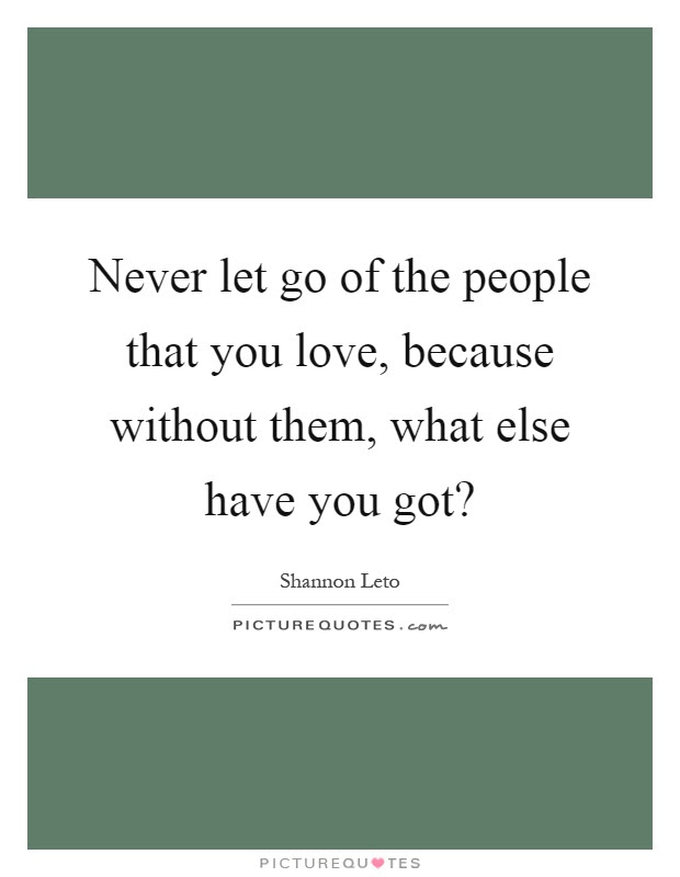 Never Let Go Of The People That You Love Because Without Them