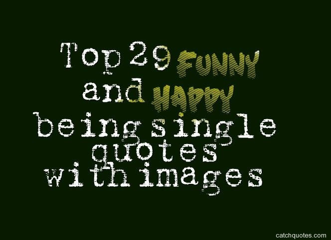 Top 29 Funny And Happy Being Single Quotes With Images Quotes