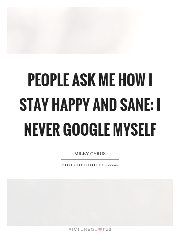 People Ask Me How I Stay Happy And Sane I Never Google Myself
