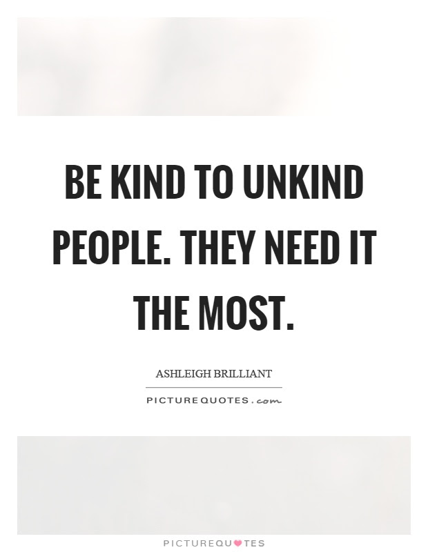 Be Kind To Unkind People They Need It The Most Picture Quotes