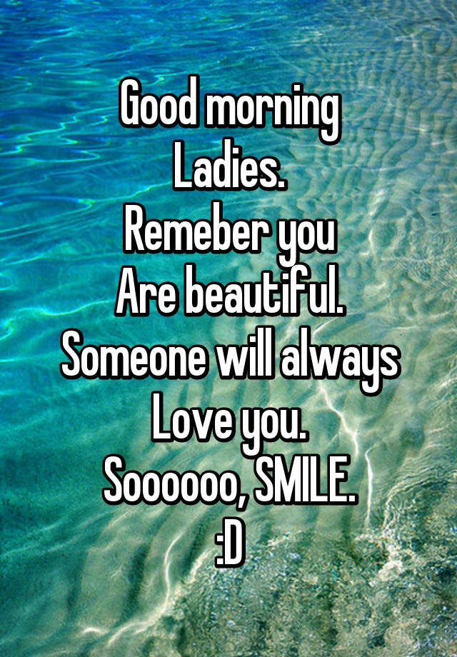 Good Morning Ladies Remeber You Are Beautiful Someone Will Always