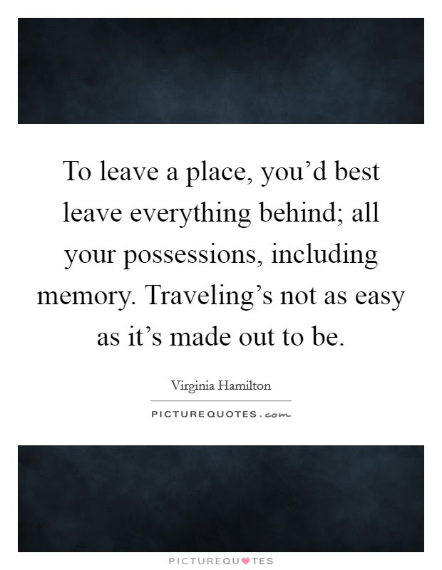 To Leave A Place Youd Best Leave Everything Behind All Your