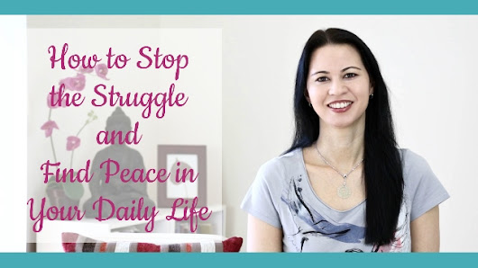 How to Stop the Struggle and Find Peace in Your Daily Life
