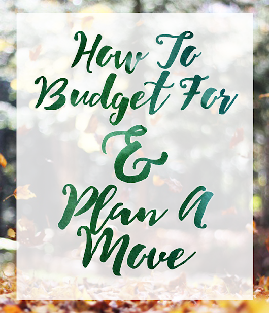 How to Budget For & Plan A Move (Timeline & Tips!)