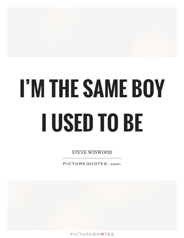Im The Same Boy I Used To Be Picture Quotes