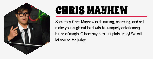 CHRIS MAYHEW: Some say Chris Mayhew is disarming, charming, and will make you laugh  out loud with his uniquely entertaining brand of magic. Others say he's just plain crazy! We will let you be the judge.