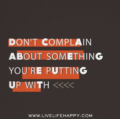 Don't complain about something you're putting up with. | inspirational quotes | Pinterest