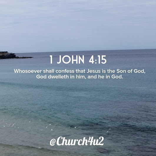 "1 John 4-15 ""Whosoever shall confess that Jesus is the Son of God, God dwelleth in him, and he in God."""