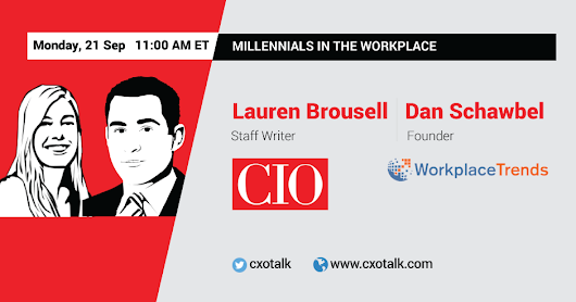 Millennials in the Workplace, with Dan Schawbel and Lauren Brousell | CXOTalk