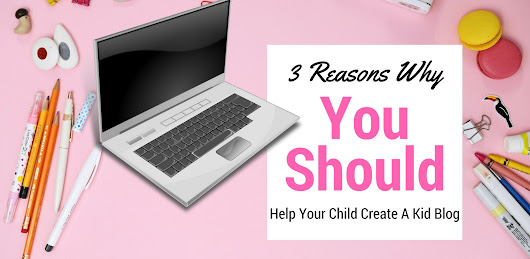 3 Reasons Why You Should Help Your Child Create [a Kid Blog]