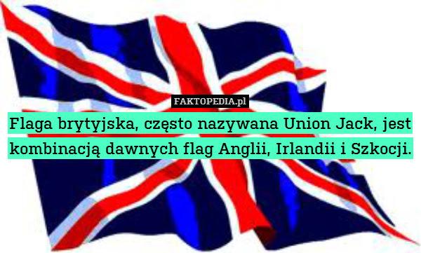 Flaga brytyjska, często nazywana – Flaga brytyjska, często nazywana Union Jack, jest kombinacją dawnych flag Anglii, Irlandii i Szkocji.