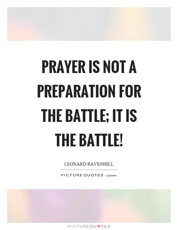 Prayer Is Not A Preparation For The Battle It Is The Battle
