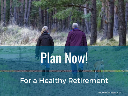 Plan Now for a Healthy, Energetic, Happy Retirement - Rebel Retirement