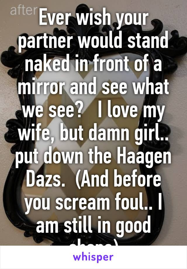 Ever Wish Your Partner Would Stand Naked In Front Of A Mirror And