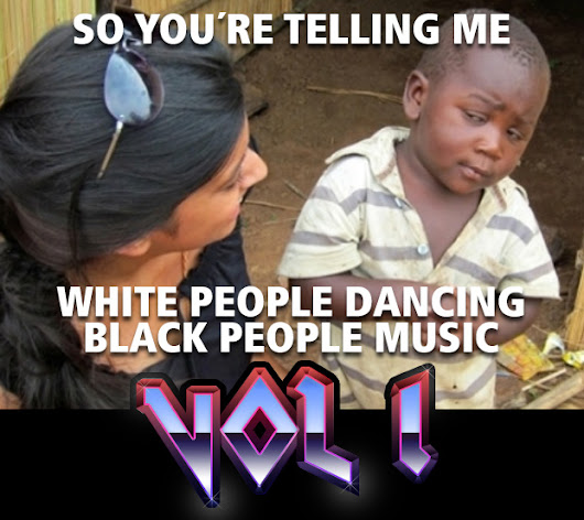 So you´re telling me white people dancing black people music