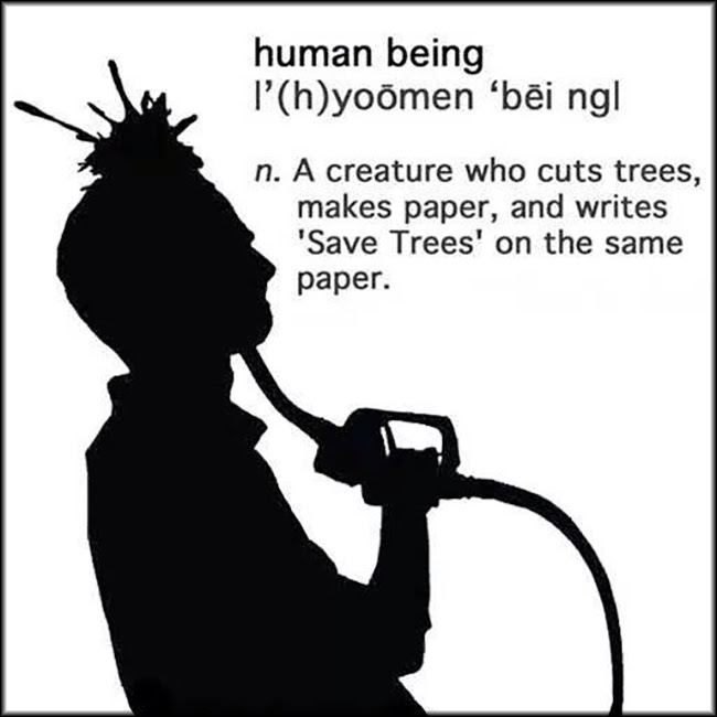 Human Being A Creature That Cuts Trees Makes Paper Writes Save