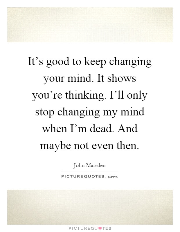 Changing Your Mind Quotes Sayings Changing Your Mind Picture Quotes