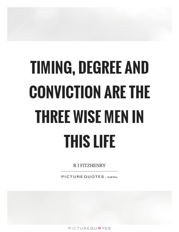 Timing Degree And Conviction Are The Three Wise Men In This Life