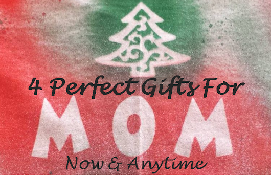 4 Perfect Gifts For Mom - Now & Anytime - Motherhood & Beyond
