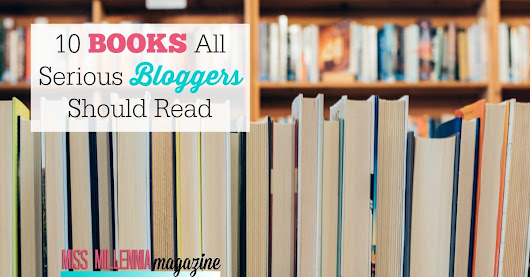 10 Books All Serious Bloggers Should Read - Miss Millennia Magazine - Big Sister Advice for Millennials