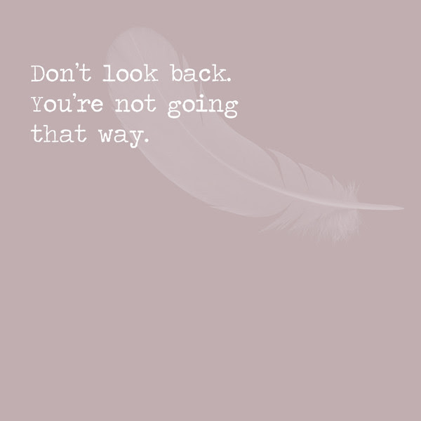 Dont Look Back Youre Not Going That Way Inspiring Quotes For