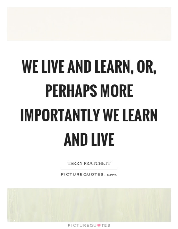We Live And Learn Or Perhaps More Importantly We Learn And Live