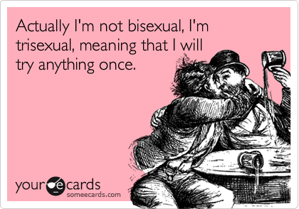 someecards.com - Actually I'm not bisexual, I'm trisexual, meaning that I will try anything once.