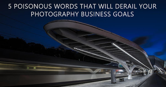 5 Poisonous Words That Will Derail Your Photography Business Goals