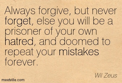 Always Forgive But Never Forget Else You Will Be A Prisoner Of Your