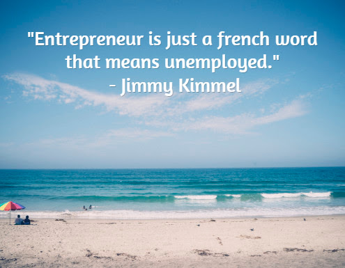 """Entrepreneur is just a french word that means unemployed.""  - Jimmy Kimmel"