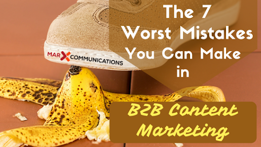The 7 Worst Mistakes You Can Make in B2B Content Marketing