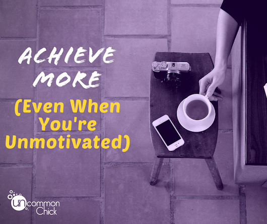 Achieve More (Even When You're Unmotivated) - Uncommon Chick